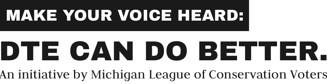 Make your voice heard: DTE can do better. An initiative by Michigan League of Conservation Voters